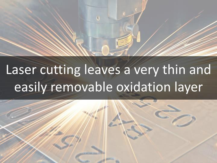 Laser cutting leaves a very thin and easily removable oxidation layer
