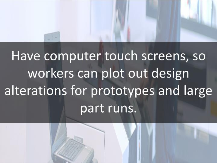 Have computer touch screens, so workers can plot out design alterations for prototypes and large part runs.