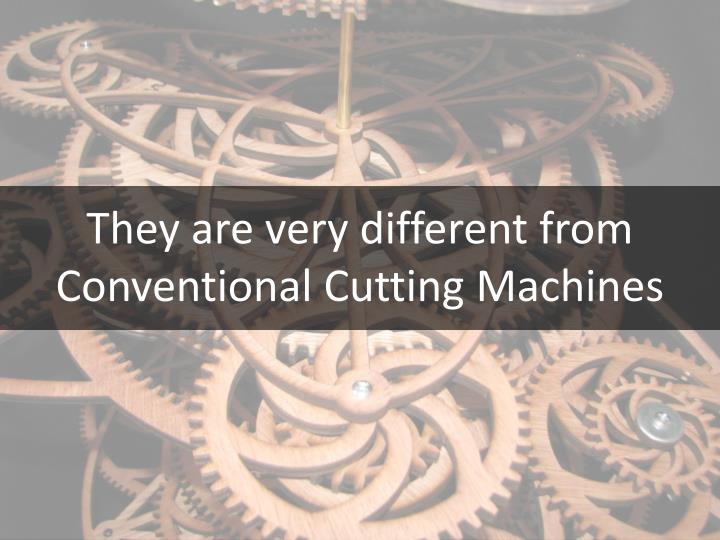They are very different from Conventional Cutting Machines