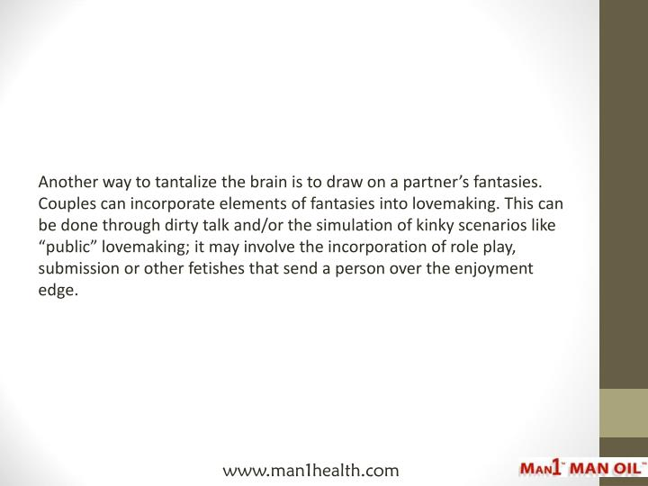 "Another way to tantalize the brain is to draw on a partner's fantasies. Couples can incorporate elements of fantasies into lovemaking. This can be done through dirty talk and/or the simulation of kinky scenarios like ""public"" lovemaking; it may involve the incorporation of role play, submission or other fetishes that send a person over the enjoyment edge."