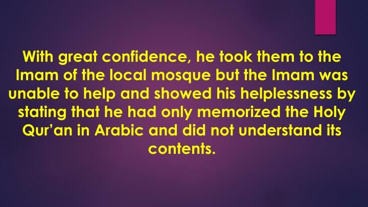 With great confidence, he took them to the Imam of the local mosque but the Imam was unable to help and showed his helplessness by stating that he had only memorized the Holy Qur'an in Arabic and did not understand its contents.