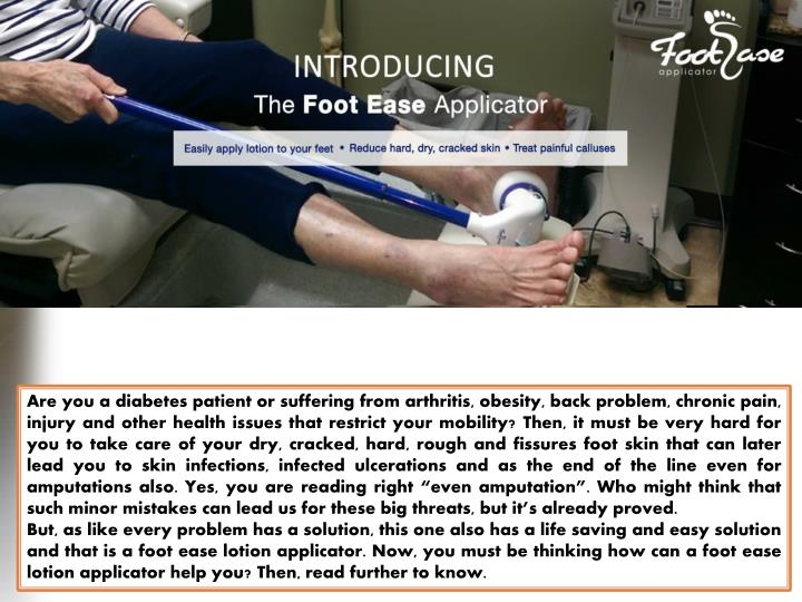 "Are you a diabetes patient or suffering from arthritis, obesity, back problem, chronic pain, injury and other health issues that restrict your mobility? Then, it must be very hard for you to take care of your dry, cracked, hard, rough and fissures foot skin that can later lead you to skin infections, infected ulcerations and as the end of the line even for amputations also. Yes, you are reading right ""even amputation"". Who might think that such minor mistakes can lead us for these big threats, but it's already proved."