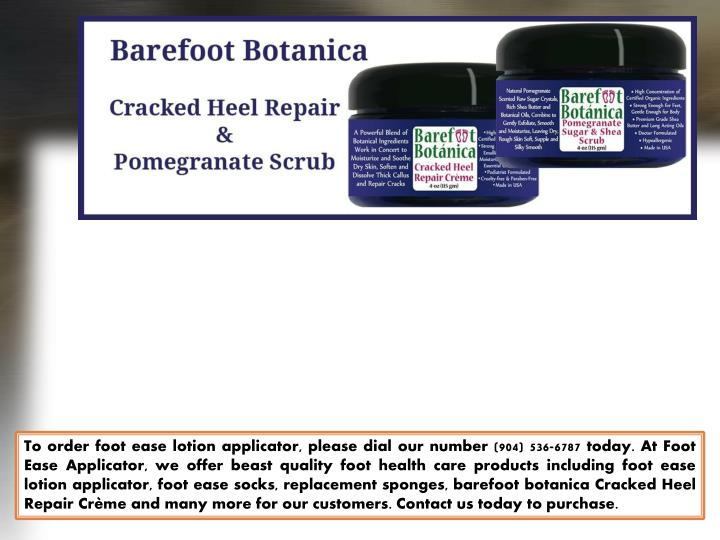 To order foot ease lotion applicator, please dial our number (904) 536-6787 today. At Foot Ease Applicator, we offer beast quality foot health care products including foot ease lotion applicator, foot ease socks, replacement sponges, barefoot