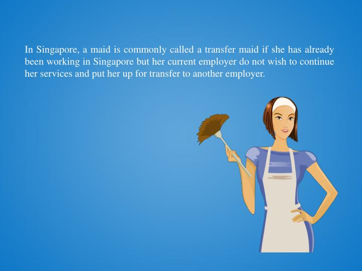In Singapore, a maid is commonly called a transfer maid if she has already been working in Singapore...