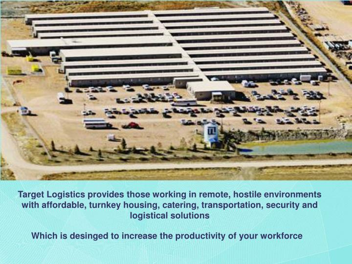 Target Logistics provides those working in remote, hostile environments with affordable, turnkey housing, catering, transportation, security and logistical solutions