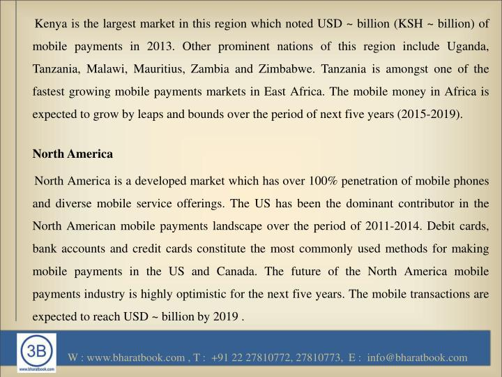 Kenya is the largest market in this region which noted USD ~ billion (KSH ~ billion) of mobile payments in 2013. Other prominent nations of this region include Uganda, Tanzania, Malawi, Mauritius, Zambia and Zimbabwe. Tanzania is amongst one of the fastest growing mobile payments markets in East Africa. The mobile money in Africa is expected to grow by leaps and bounds over the period of next five years (2015-2019).