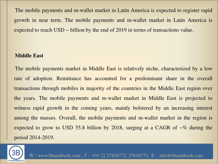 The mobile payments and m-wallet market in Latin America is expected to register rapid growth in near term. The mobile payments and m-wallet market in Latin America is expected to reach USD ~ billion by the end of 2019 in terms of transactions value.