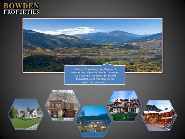 Bowden Properties brings 30 years of experience to the Aspen Real Estate market with several of the largest residential transactions ever recorded. Let our experience work for you.
