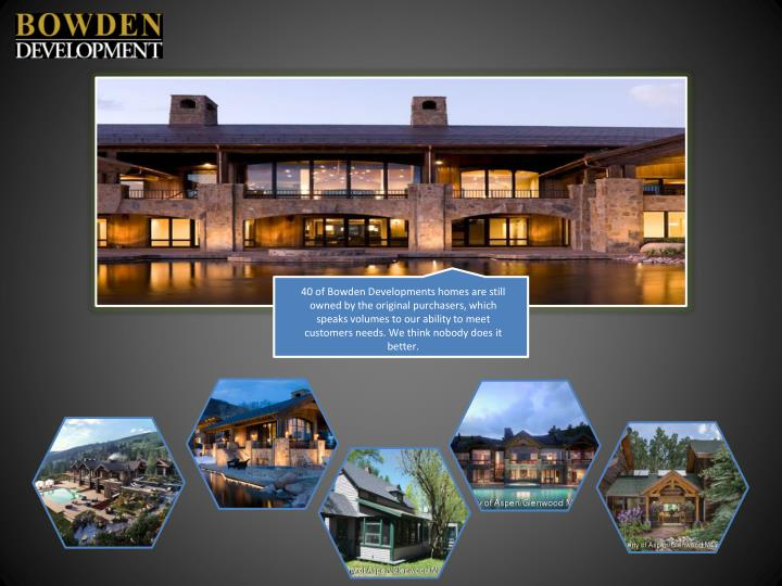 40 of Bowden Developments homes are still owned by the original purchasers, which speaks volumes to our ability to meet customers needs. We think nobody does it better.
