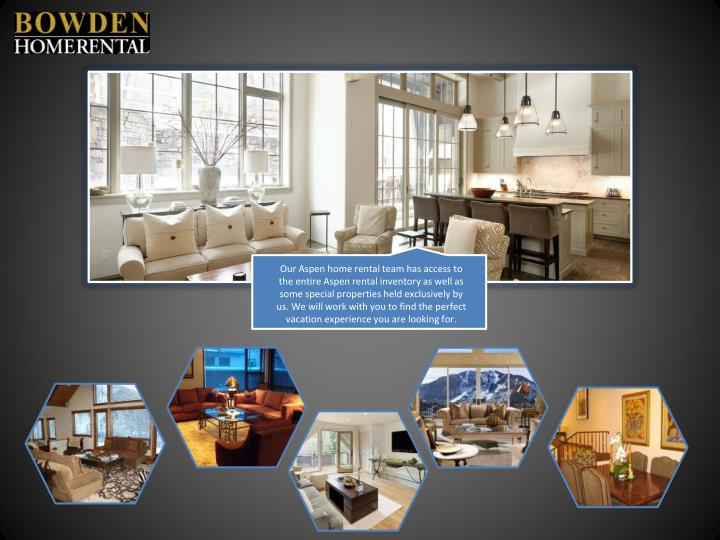 Our Aspen home rental team has access to the entire Aspen rental inventory as well as some special properties held exclusively by us. We will work with you to find the perfect vacation experience you are looking for.