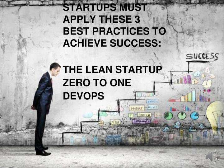 STARTUPS MUST APPLY THESE 3 BEST PRACTICES TO ACHIEVE SUCCESS: