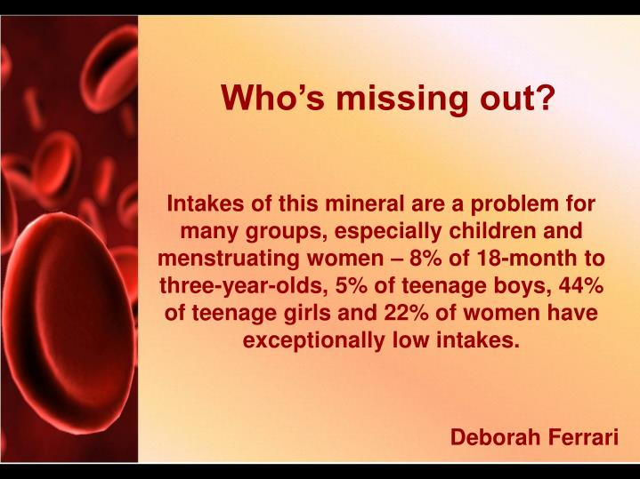 Intakes of this mineral are a problem for many groups, especially children and menstruating women – 8% of 18-month to three-year-olds, 5% of teenage boys, 44% of teenage girls and 22% of women have exceptionally low intakes.