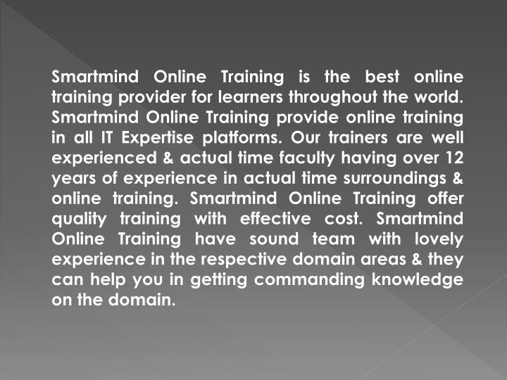 Smartmind Online Training is the best online training provider for learners throughout the world. Smartmind Online Training provide online training in all IT Expertise platforms. Our trainers are well experienced & actual time faculty having over 12 years of experience in actual time surroundings & online training. Smartmind Online Training offer quality training with effective cost. Smartmind Online Training have sound team with lovely experience in the respective domain areas & they can help you in getting commanding knowledge on the domain.