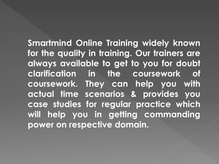 Smartmind Online Training widely known for the quality in training. Our trainers are always available to get to you for doubt clarification in the coursework of coursework. They can help you with actual time scenarios & provides you case studies for regular practice which will help you in getting commanding power on respective domain.
