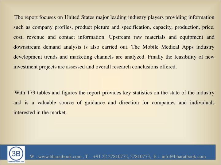The report focuses on United States major leading industry players providing information such as company profiles, product picture and specification, capacity, production, price, cost, revenue and contact information. Upstream raw materials and equipment and downstream demand analysis is also carried out. The Mobile Medical Apps industry development trends and marketing channels are analyzed. Finally the feasibility of new investment projects are assessed and overall research conclusions offered.