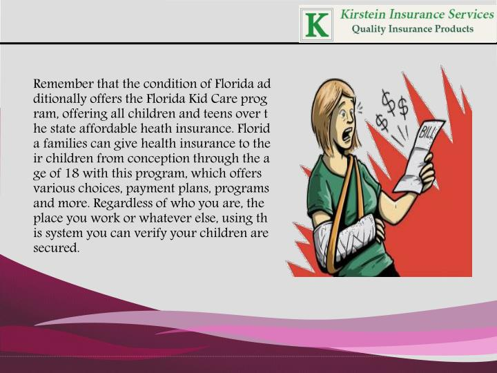 Remember that the condition of Florida additionally offers the Florida Kid Care program, offering all children and teens over the state affordable heath insurance. Florida families can give health insurance to their children from conception through the age of 18 with this program, which offers various choices, payment plans, programs and more. Regardless of who you are, the place you work or whatever else, using this system you can verify your children are secured.