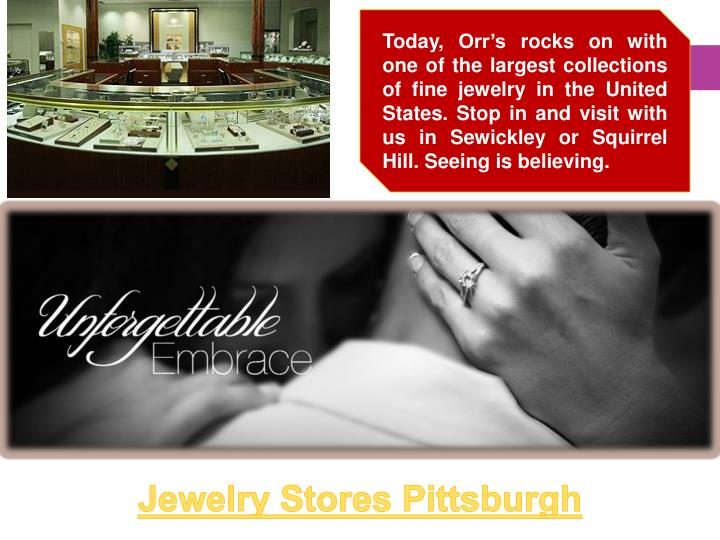 Today, Orr's rocks on with one of the largest collections of fine jewelry in the United States. Stop in and visit with us in Sewickley or Squirrel Hill. Seeing is believing.