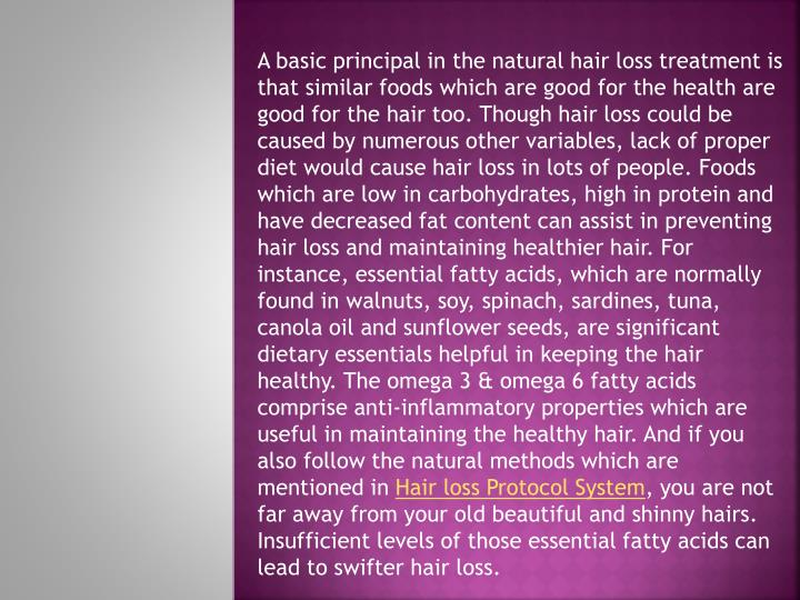 A basic principal in the natural hair loss treatment is that similar foods which are good for the health are good for the hair too. Though hair loss could be caused by numerous other variables, lack of proper diet would cause hair loss in lots of people. Foods which are low in carbohydrates, high in protein and have decreased fat content can assist in preventing hair loss and maintaining healthier hair. For instance, essential fatty acids, which are normally found in walnuts, soy, spinach, sardines, tuna, canola oil and sunflower seeds, are significant dietary essentials helpful in keeping the hair healthy. The omega 3 & omega 6 fatty acids comprise anti-inflammatory properties which are useful in maintaining the healthy hair. And if you also follow the natural methods which are mentioned in