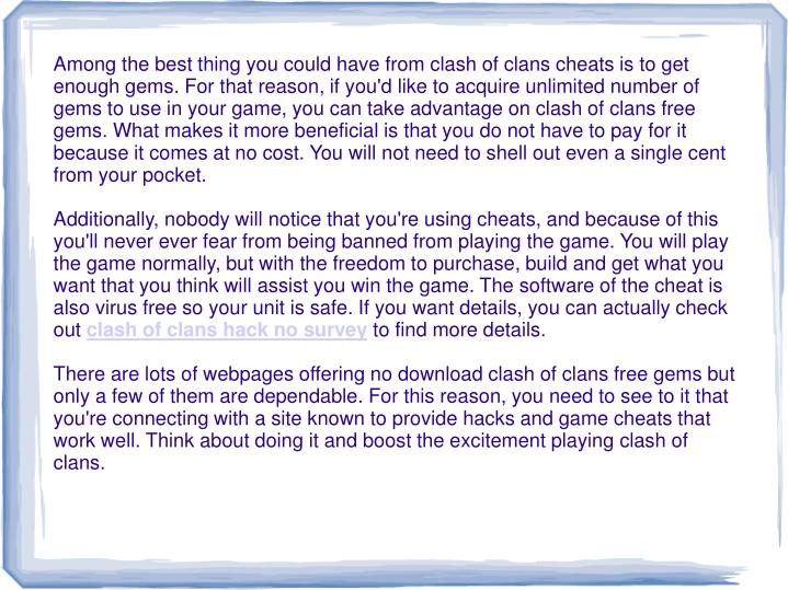 Among the best thing you could have from clash of clans cheats is to get enough gems. For that reaso...