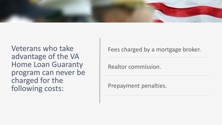Veterans who take advantage of the VA Home Loan Guaranty program can never be charged for the following costs: