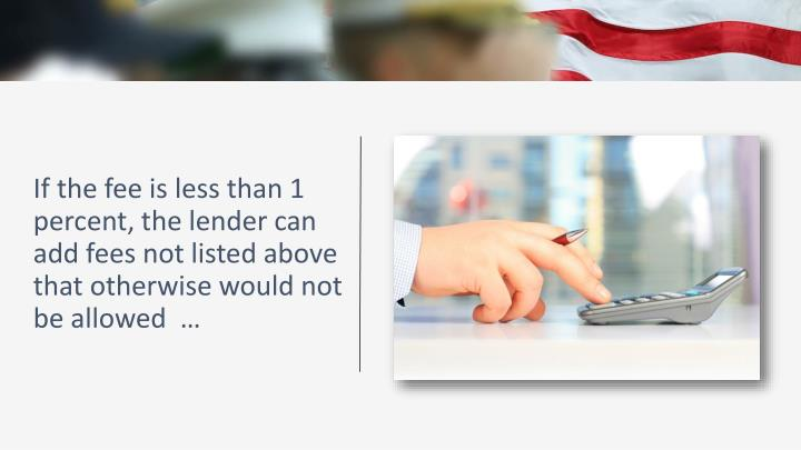 If the fee is less than 1 percent, the lender can add fees not listed above that otherwise would not be allowed  …