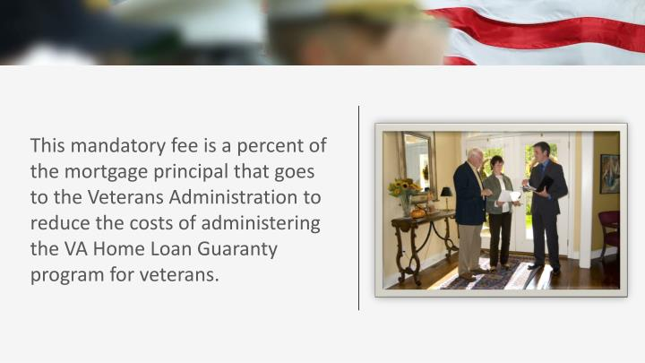 This mandatory fee is a percent of the mortgage principal that goes to the Veterans Administration to reduce the costs of administering the VA Home Loan Guaranty program for veterans.