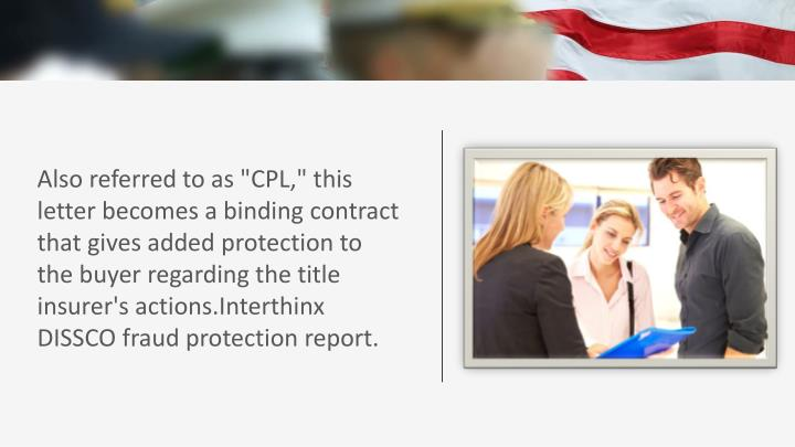 "Also referred to as ""CPL,"" this letter becomes a binding contract that gives added protection to the buyer regarding the title insurer's"