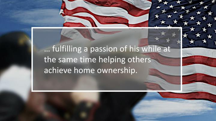 … fulfilling a passion of his while at the same time helping others achieve home ownership.