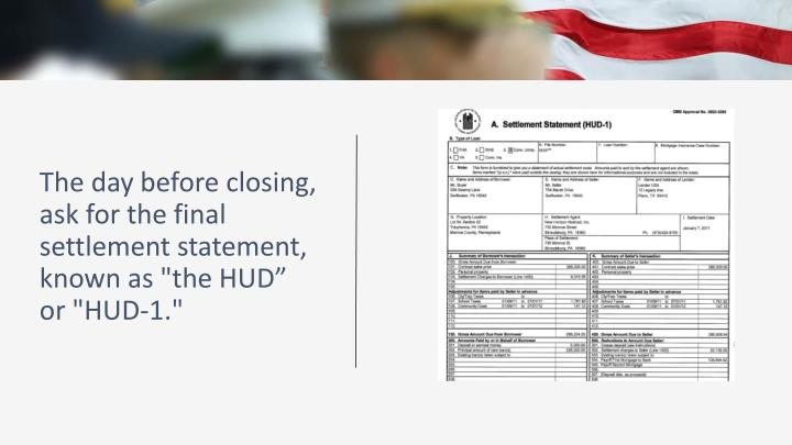 "The day before closing, ask for the final settlement statement, known as ""the HUD"""