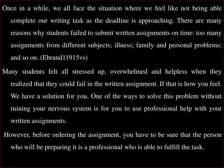 Once in a while, we all face the situation where we feel like not being able complete our writing task as the deadline is approaching. There are many reasons why students failed to submit written assignments on time: too many assignments from different subjects; illness; family and personal problems; and so on. (Ebrand11915vs)