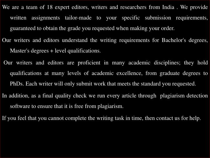 We are a team of 18 expert editors, writers and researchers from India . We provide written assignments tailor-made to your specific submission requirements, guaranteed to obtain the grade you requested when making your order.