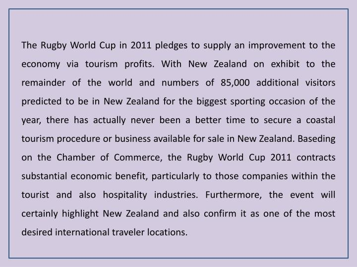 The Rugby World Cup in 2011 pledges to supply an improvement to the economy via tourism profits. With New Zealand on exhibit to the remainder of the world and numbers of 85,000 additional visitors predicted to be in New Zealand for the biggest sporting occasion of the year, there has actually never been a better time to secure a coastal tourism procedure or business available for sale in New Zealand.