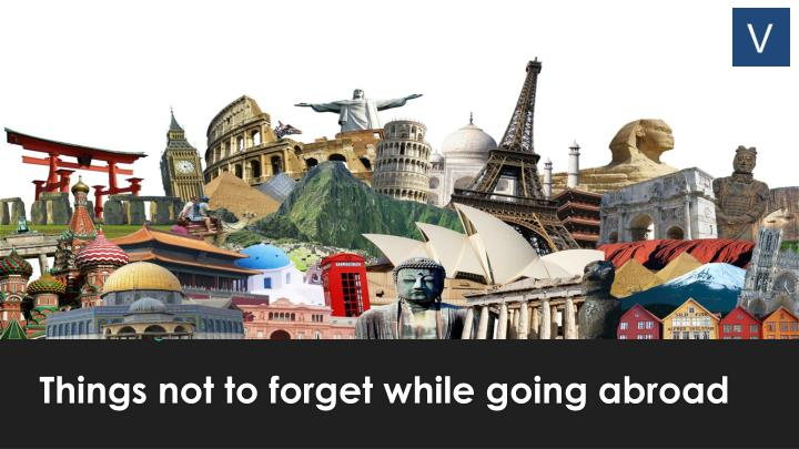 Things not to forget while going abroad