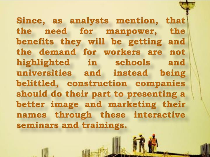Since, as analysts mention, that the need for manpower, the benefits they will be getting and the demand for workers are not highlighted in schools and universities and instead being belittled, construction companies should do their part to presenting a better image and marketing their names through these interactive seminars and trainings.