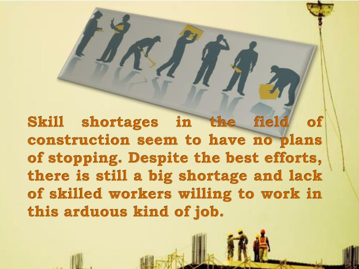 Skill shortages in the field of construction seem to have no plans of stopping. Despite the best efforts, there is still a big shortage and lack of skilled workers willing to work in this arduous kind of job.
