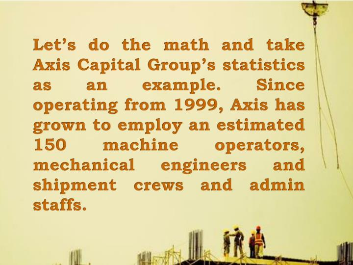 Let's do the math and take Axis Capital Group's statistics as an example. Since operating from 1999, Axis has grown to employ an estimated 150 machine operators, mechanical engineers and shipment crews and admin staffs