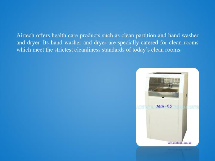 Airtech offers health care products such as clean partition and hand washer and dryer. Its hand washer and dryer are specially catered for clean rooms which meet the strictest cleanliness standards of today's clean rooms.