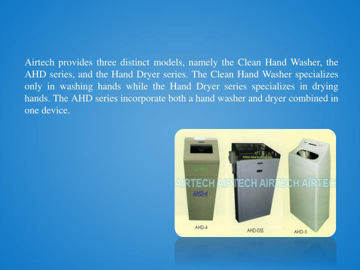 Airtech provides three distinct models, namely the Clean Hand Washer, the AHD series, and the Hand Dryer series. The Clean Hand Washer specializes only in washing hands while the Hand Dryer series specializes in drying hands. The AHD series incorporate both a hand washer and dryer combined in one device.