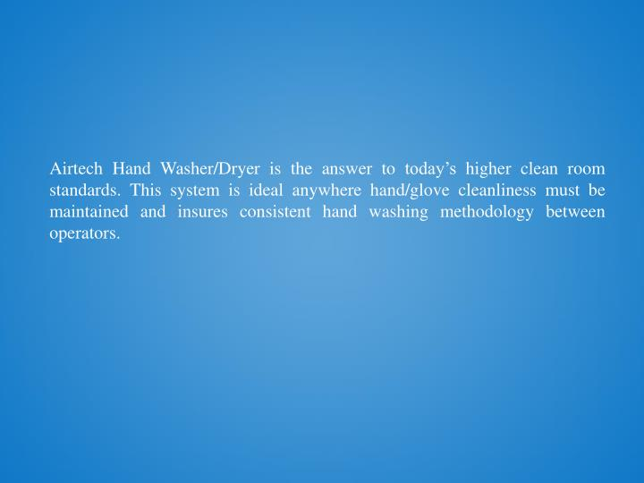 Airtech Hand Washer/Dryer is the answer to today's higher clean room standards. This system is ideal anywhere hand/glove cleanliness must be maintained and insures consistent hand washing methodology between operators.