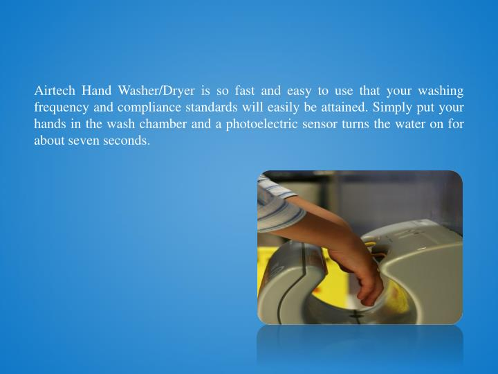 Airtech Hand Washer/Dryer is so fast and easy to use that your washing frequency and compliance standards will easily be attained. Simply put your hands in the wash chamber and a photoelectric sensor turns the water on for about seven seconds.
