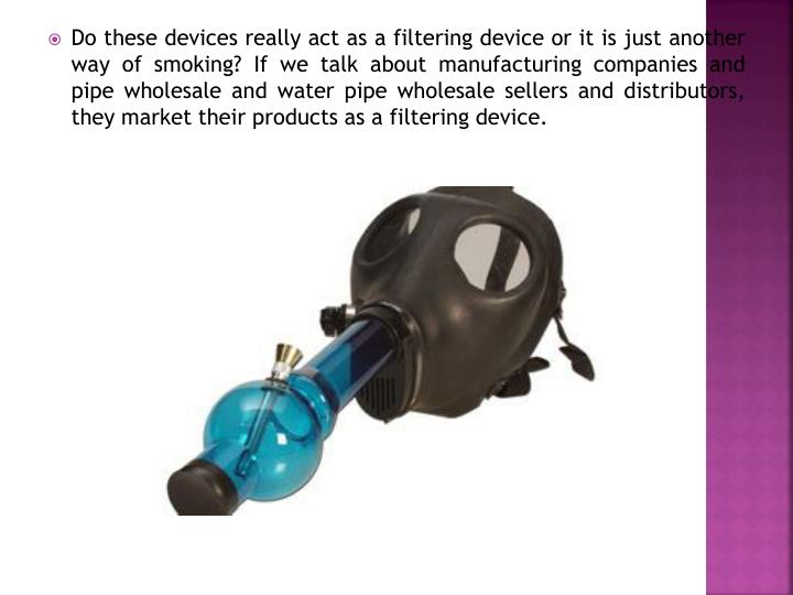 Do these devices really act as a filtering device or it is just another way of smoking? If we talk a...