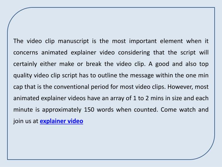 The video clip manuscript is the most important element when it concerns animated explainer video considering that the script will certainly either make or break the video clip. A good and also top quality video clip script has to outline the message within the one min cap that is the conventional period for most video clips. However, most animated explainer videos have an array of 1 to 2