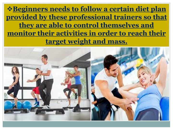 Beginners needs to follow a certain diet plan provided by these professional trainers so that they are able to control themselves and monitor their activities in order to reach their target weight and mass.
