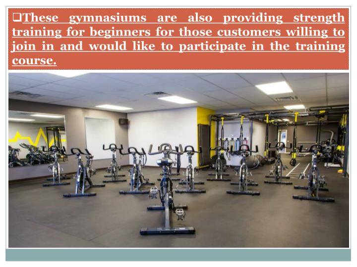 These gymnasiums are also providing strength training for beginners for those customers willing to join in and would like to participate in the training course.