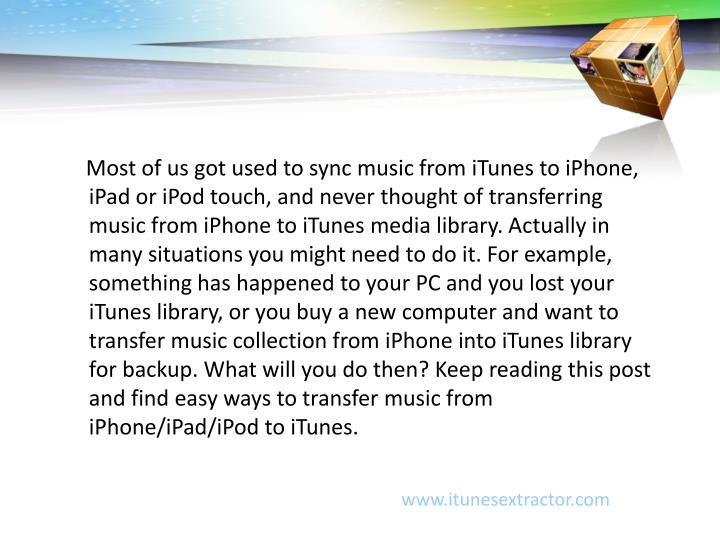 Most of us got used to sync music from iTunes to iPhone, iPad or iPod touch, and never thought of transferring music from iPhone to iTunes media library. Actually in many situations you might need to do it. For example, something has happened to your PC and you lost your iTunes library, or you buy a new computer and want to transfer music collection from iPhone into iTunes library for backup. What will you do then? Keep reading this post and find easy ways to transfer music from iPhone/iPad/iPod to iTunes.