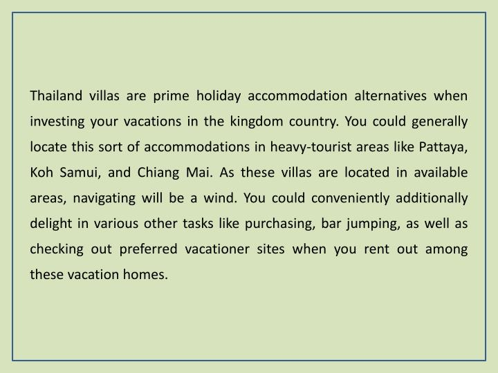 Thailand villas are prime holiday accommodation alternatives when investing your vacations in the kingdom country. You could generally locate this sort of accommodations in heavy-tourist areas like
