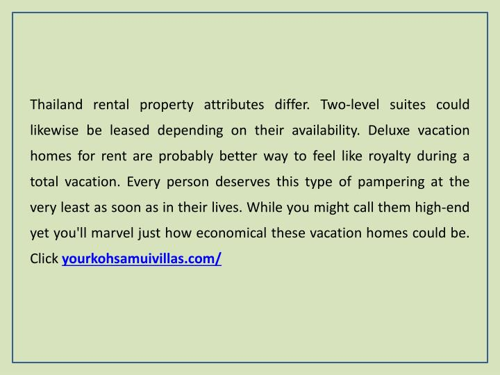 Thailand rental property attributes differ. Two-level suites could likewise be leased depending on their availability. Deluxe vacation homes for rent are probably better way to feel like royalty during a total vacation. Every person deserves this type of pampering at the very least as soon as in their lives. While you might call them high-end yet you'll marvel just how economical these vacation homes could be. Click