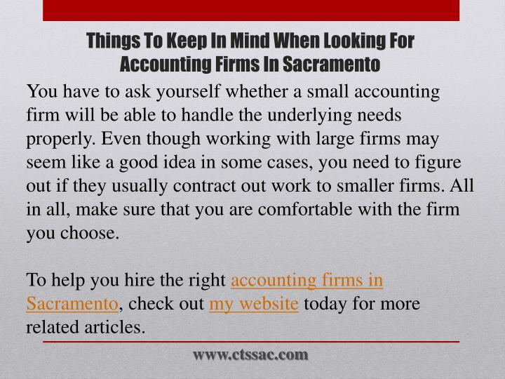 You have to ask yourself whether a small accounting firm will be able to handle the underlying needs properly. Even though working with large firms may seem like a good idea in some cases, you need to figure out if they usually contract out work to smaller firms. All in all, make sure that you are comfortable with the firm you choose.