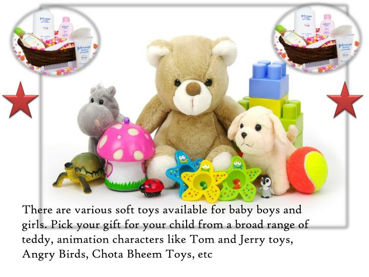 There are various soft toys available for baby boys and girls. Pick your gift for your child from a broad range of teddy, animation characters like Tom and Jerry toys, Angry Birds,