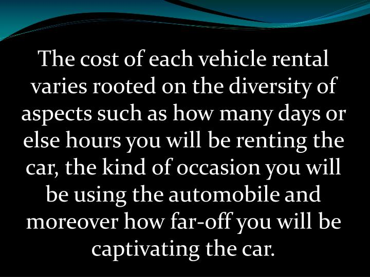 The cost of each vehicle rental varies rooted on the diversity of aspects such as how many days or else hours you will be renting the car, the kind of occasion you will be using the automobile and moreover how far-off you will be captivating the car.
